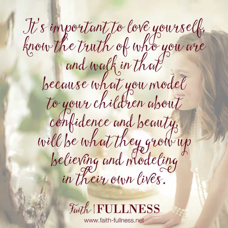 It's important to love yourself, know the truth of who you are and to walk in that because what you model to your kids about confidence and strength will be what they grow up believing and modeling in their own lives. | Faith-fullness.net