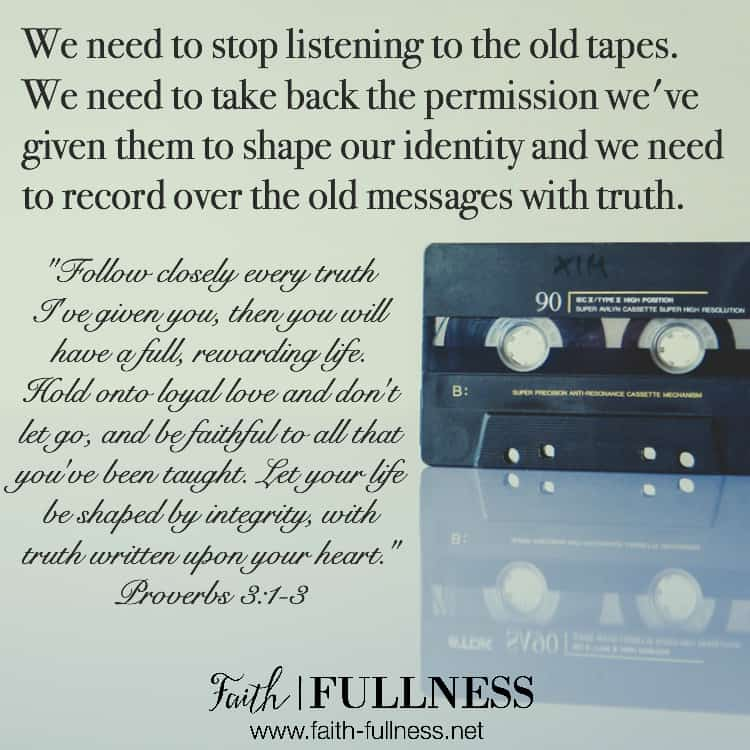 If we want to live our lives the way God intended for us - a life full of true pleasure - we need to stop listening to the old tapes. We need to take back the permission we've given them to shape our identity and we need to record over those old messages with truth. | Faith-Fullness.net