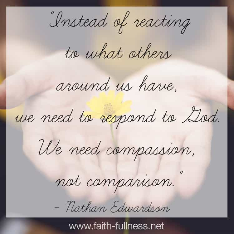 Comparison leads us to always want more, while compassion is looking to the Lord, acknowledging that everything we have came from Him, and turning to Him to ask how we can use those things for His kingdom. | Faith-Fullness.net