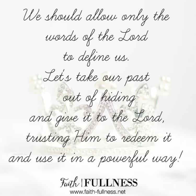 We should allow ONLY the words of the Lord to define us and tell us who we are. Let's take our past out of hiding, give it to the Lord, trusting Him to redeem it in a powerful way! | Faith-Fullness.net